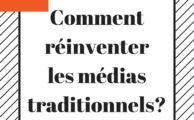 Comment réinventer les médias traditionnels?